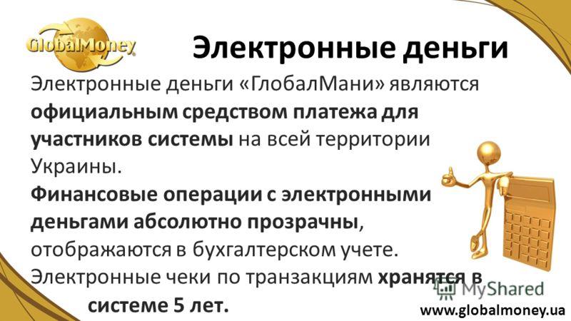 Электронные деньги «ГлобалМани» являются официальным средством платежа для участников системы на всей территории Украины. Финансовые операции с электронными деньгами абсолютно прозрачны, отображаются в бухгалтерском учете. Электронные чеки по транзак