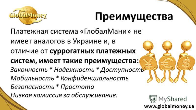 Платежная система «ГлобалМани» не имеет аналогов в Украине и, в отличие от суррогатных платежных систем, имеет такие преимущества: Законность * Надежность * Доступность Мобильность * Конфиденциальность Безопасность * Простота Низкая комиссия за обслу