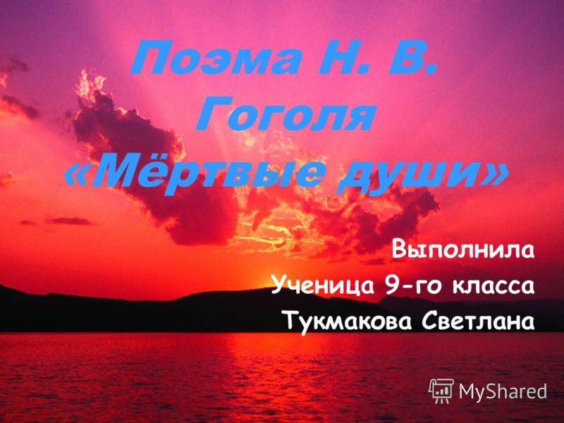 Поэма Н. В. Гоголя «Мёртвые души» Выполнила Ученица 9-го класса Тукмакова Светлана