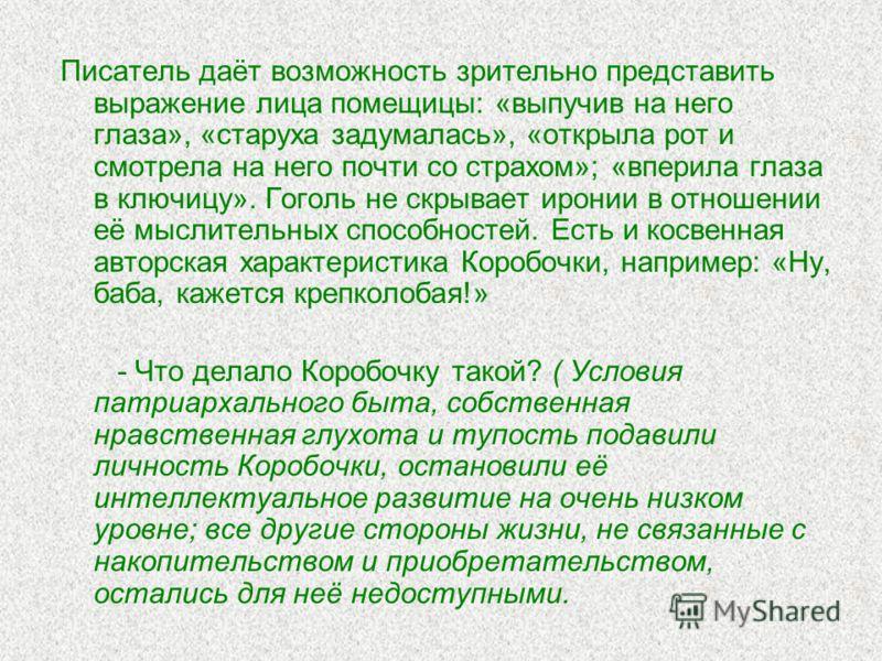 Писатель даёт возможность зрительно представить выражение лица помещицы: «выпучив на него глаза», «старуха задумалась», «открыла рот и смотрела на него почти со страхом»; «вперила глаза в ключицу». Гоголь не скрывает иронии в отношении её мыслительны