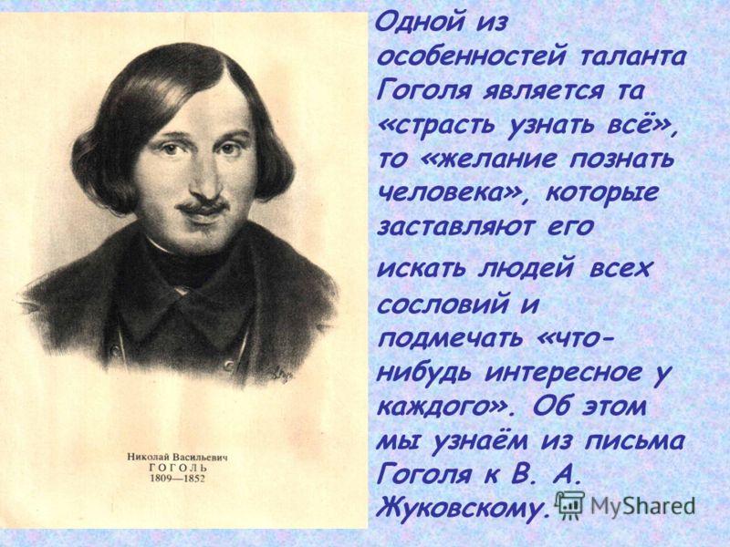 Одной из особенностей таланта Гоголя является та «страсть узнать всё», то «желание познать человека», которые заставляют его искать людей всех сословий и подмечать «что- нибудь интересное у каждого». Об этом мы узнаём из письма Гоголя к В. А. Жуковск