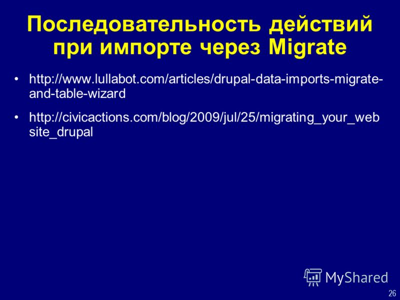 26 Последовательность действий при импорте через Migrate http://www.lullabot.com/articles/drupal-data-imports-migrate- and-table-wizard http://civicactions.com/blog/2009/jul/25/migrating_your_web site_drupal