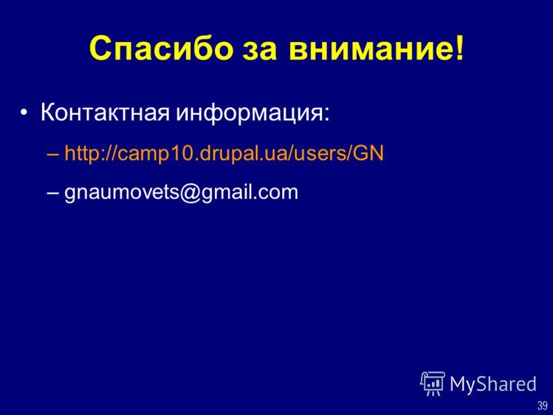 39 Спасибо за внимание! Контактная информация: –http://camp10.drupal.ua/users/GN –gnaumovets@gmail.com
