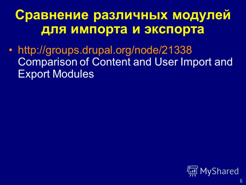6 Сравнение различных модулей для импорта и экспорта http://groups.drupal.org/node/21338 Comparison of Content and User Import and Export Modules