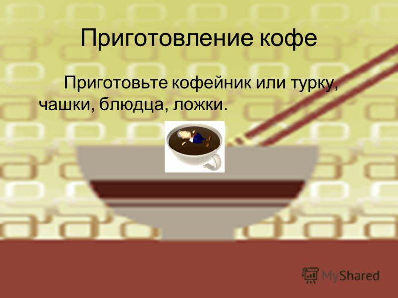 Приготовление кофе Приготовьте кофейник или турку, чашки, блюдца, ложки.