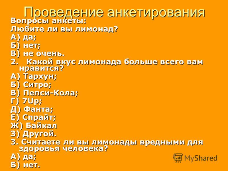 Проведение анкетирования Вопросы анкеты: Любите ли вы лимонад? А) да; Б) нет; В) не очень. 2. Какой вкус лимонада больше всего вам нравится? А) Тархун; Б) Ситро; В) Пепси-Кола; Г) 7Up; Д) Фанта; Е) Спрайт; Ж) Байкал З) Другой. 3. Считаете ли вы лимон