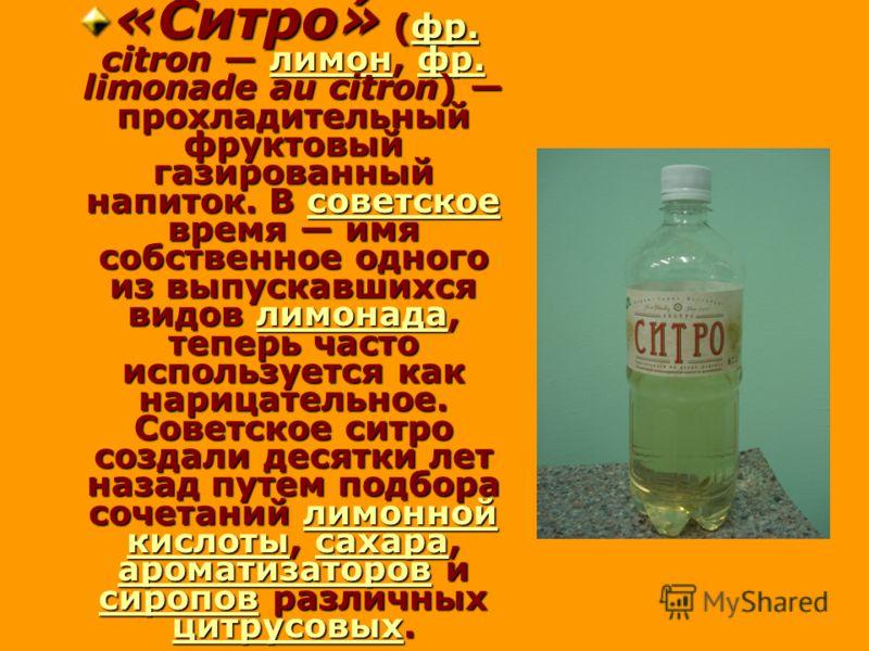 «Ситро́» (фр. citron лимон, фр. limonade au citron) прохладительный фруктовый газированный напиток. В советское время имя собственное одного из выпускавшихся видов лимонада, теперь часто используется как нарицательное. Советское ситро создали десятки