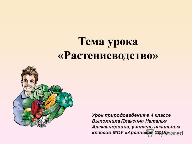 Тема урока «Растениеводство» Урок природоведения в 4 классе Выполнила Плаксина Наталья Александровна, учитель начальных классов МОУ «Арсинская СОШ»