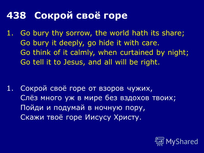 1.Go bury thy sorrow, the world hath its share; Go bury it deeply, go hide it with care. Go think of it calmly, when curtained by night; Go tell it to Jesus, and all will be right. 438Сокрой своё горе 1.Сокрой своё горе от взоров чужих, Слёз много уж