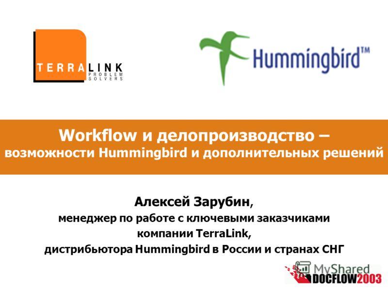 Алексей Зарубин, менеджер по работе с ключевыми заказчиками компании TerraLink, дистрибьютора Hummingbird в России и странах СНГ Workflow и делопроизводство – возможности Hummingbird и дополнительных решений