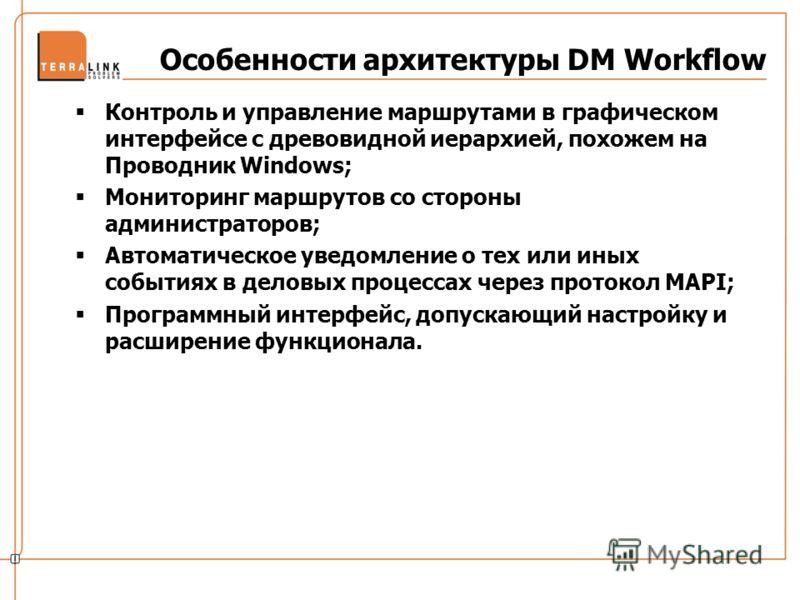 Особенности архитектуры DM Workflow Контроль и управление маршрутами в графическом интерфейсе с древовидной иерархией, похожем на Проводник Windows; Мониторинг маршрутов со стороны администраторов; Автоматическое уведомление о тех или иных событиях в