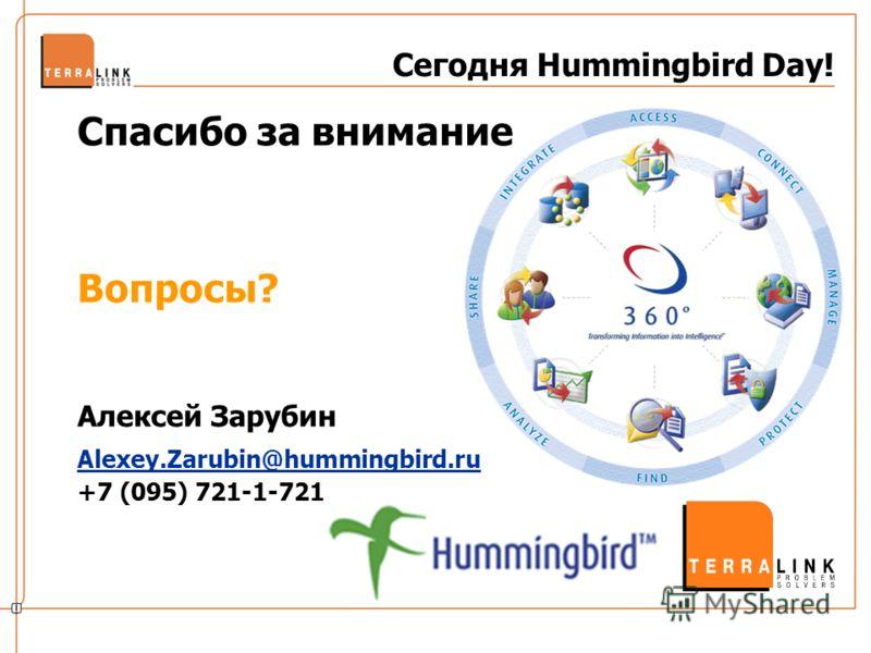 Сегодня Hummingbird Day! Спасибо за внимание Вопросы? Алексей Зарубин Alexey.Zarubin@hummingbird.ru +7 (095) 721-1-721