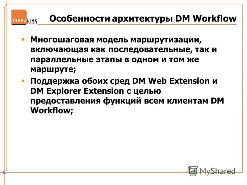 Особенности архитектуры DM Workflow Многошаговая модель маршрутизации, включающая как последовательные, так и параллельные этапы в одном и том же маршруте; Поддержка обоих сред DM Web Extension и DM Explorer Extension с целью предоставления функций в