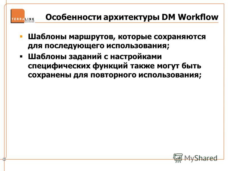 Особенности архитектуры DM Workflow Шаблоны маршрутов, которые сохраняются для последующего использования; Шаблоны заданий с настройками специфических функций также могут быть сохранены для повторного использования;
