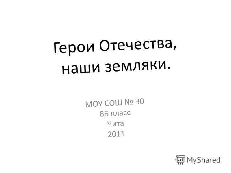 Герои Отечества, наши земляки. МОУ СОШ 30 8Б класс Чита 2011