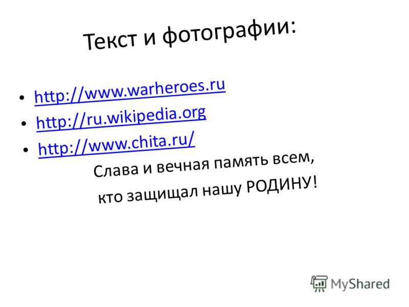 Текст и фотографии: http://www.warheroes.ru http://ru.wikipedia.org http://www.chita.ru/ Слава и вечная память всем, кто защищал нашу РОДИНУ!