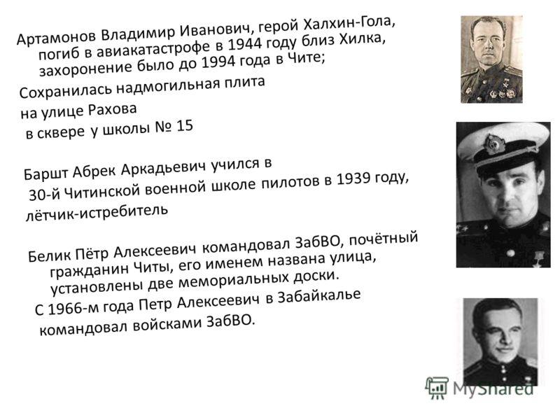 Артамонов Владимир Иванович, герой Халхин-Гола, погиб в авиакатастрофе в 1944 году близ Хилка, захоронение было до 1994 года в Чите; Сохранилась надмогильная плита на улице Рахова в сквере у школы 15 Баршт Абрек Аркадьевич учился в 30-й Читинской вое