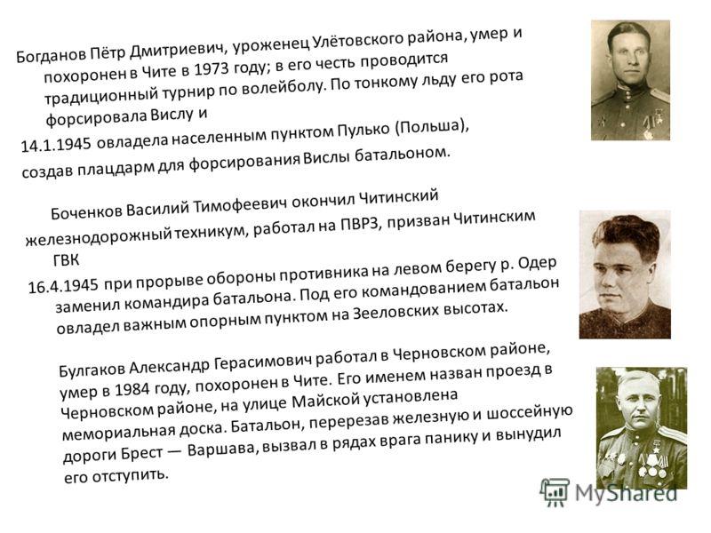 Богданов Пётр Дмитриевич, уроженец Улётовского района, умер и похоронен в Чите в 1973 году; в его честь проводится традиционный турнир по волейболу. По тонкому льду его рота форсировала Вислу и 14.1.1945 овладела населенным пунктом Пулько (Польша), с