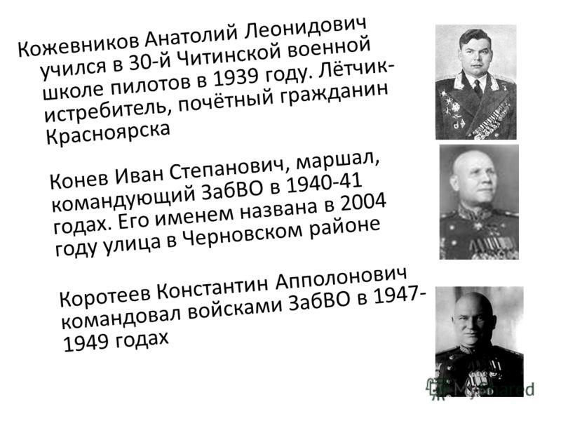 Кожевников Анатолий Леонидович учился в 30-й Читинской военной школе пилотов в 1939 году. Лётчик- истребитель, почётный гражданин Красноярска Конев Иван Степанович, маршал, командующий ЗабВО в 1940-41 годах. Его именем названа в 2004 году улица в Чер