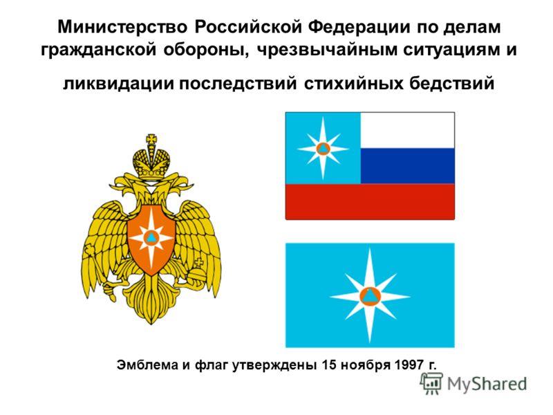 Министерство Российской Федерации по делам гражданской обороны, чрезвычайным ситуациям и ликвидации последствий стихийных бедствий Эмблема и флаг утверждены 15 ноября 1997 г.