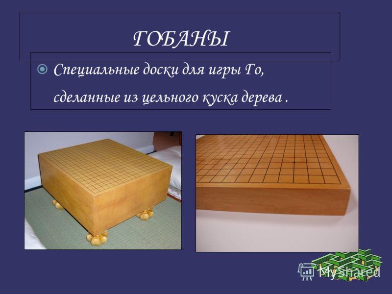 ГОБАНЫ Специальные доски для игры Го, сделанные из цельного куска дерева.