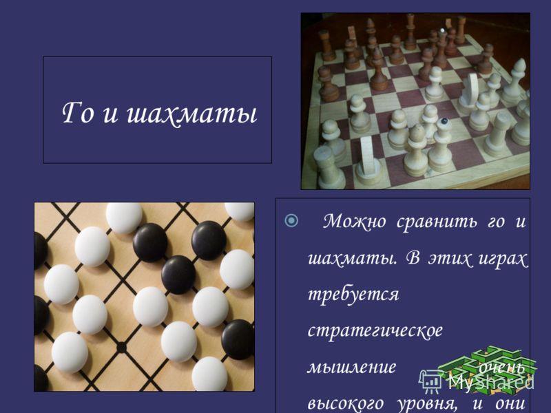 Го и шахматы Можно сравнить го и шахматы. В этих играх требуется стратегическое мышление очень высокого уровня, и они предоставляют игрокам много возможностей для проверки своего тактического искусства. Обе игры сложны и невообразимо интересны.