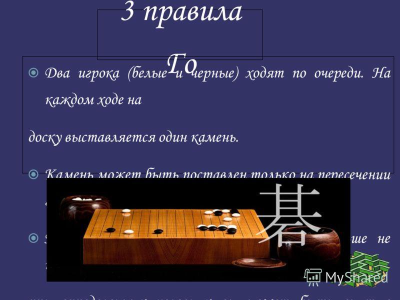 3 правила Го Два игрока (белые и черные) ходят по очереди. На каждом ходе на доску выставляется один камень. Камень может быть поставлен только на пересечении горизонтальной и вертикальной линии. После того, как камень поставлен, он больше не передви