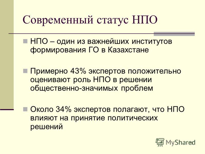 12 Современный статус НПО НПО – один из важнейших институтов формирования ГО в Казахстане Примерно 43% экспертов положительно оценивают роль НПО в решении общественно-значимых проблем Около 34% экспертов полагают, что НПО влияют на принятие политичес
