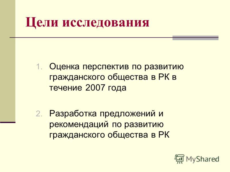2 Цели исследования 1. Оценка перспектив по развитию гражданского общества в РК в течение 2007 года 2. Разработка предложений и рекомендаций по развитию гражданского общества в РК