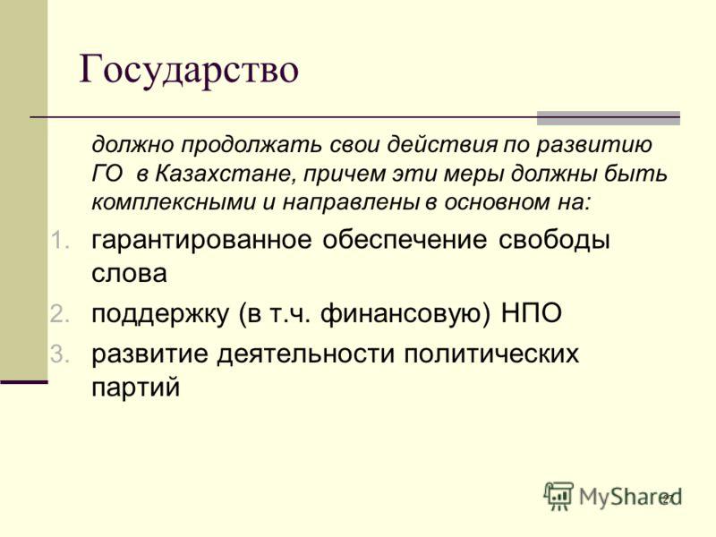 27 Государство должно продолжать свои действия по развитию ГО в Казахстане, причем эти меры должны быть комплексными и направлены в основном на: 1. гарантированное обеспечение свободы слова 2. поддержку (в т.ч. финансовую) НПО 3. развитие деятельност