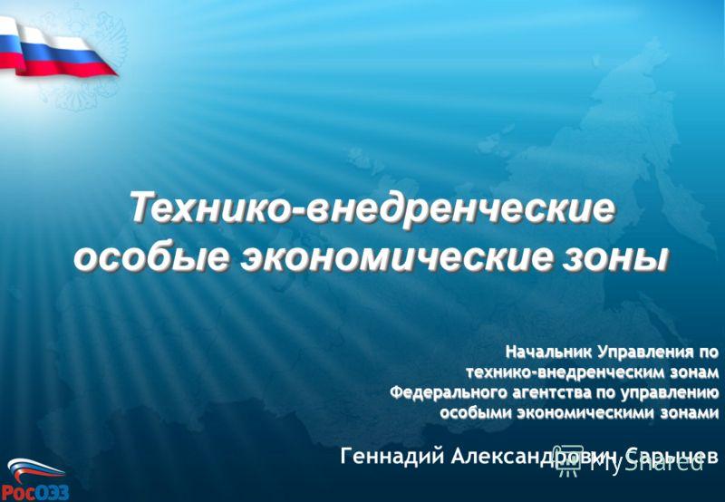 Технико-внедренческие особые экономические зоны Начальник Управления по технико-внедренческим зонам Федерального агентства по управлению особыми экономическими зонами Геннадий Александрович Сарычев