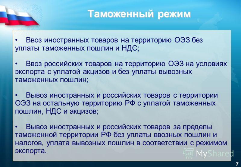 7 Ввоз иностранных товаров на территорию ОЭЗ без уплаты таможенных пошлин и НДС; Ввоз российских товаров на территорию ОЭЗ на условиях экспорта с уплатой акцизов и без уплаты вывозных таможенных пошлин; Вывоз иностранных и российских товаров с террит