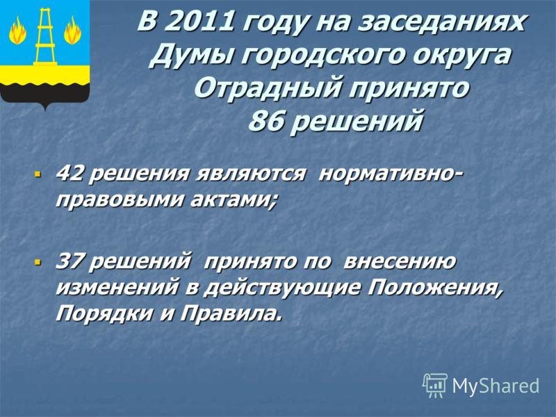 В 2011 году на заседаниях Думы городского округа Отрадный принято 86 решений 42 решения являются нормативно- правовыми актами; 42 решения являются нормативно- правовыми актами; 37 решений принято по внесению изменений в действующие Положения, Порядки