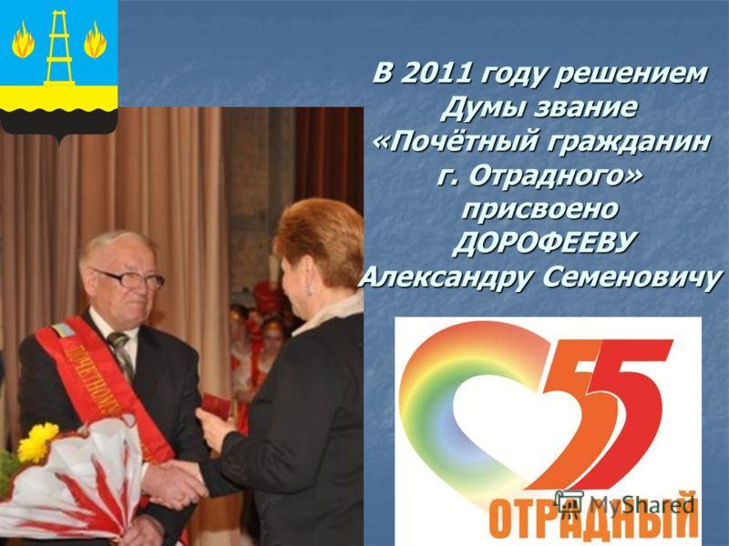 В 2011 году решением Думы звание «Почётный гражданин г. Отрадного» присвоено ДОРОФЕЕВУ Александру Семеновичу