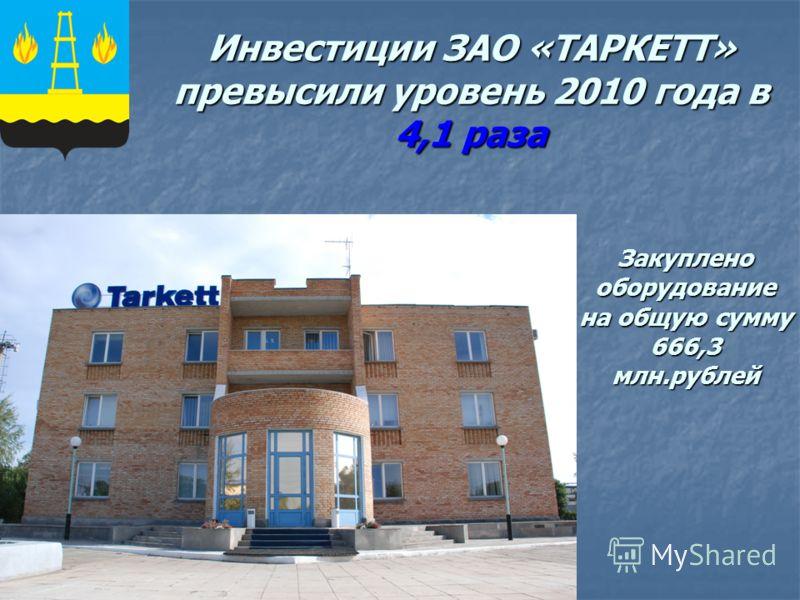 Инвестиции ЗАО «ТАРКЕТТ» превысили уровень 2010 года в 4,1 раза Закуплено оборудование на общую сумму 666,3 млн.рублей