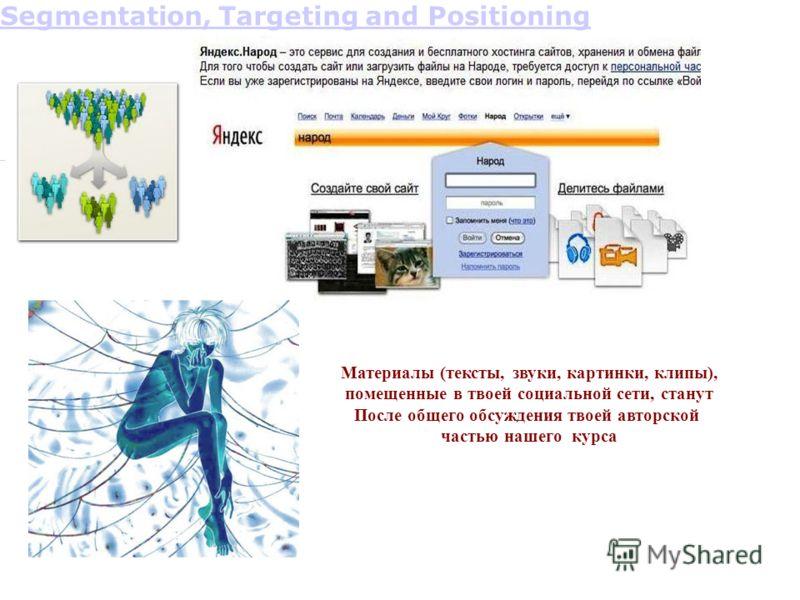 Segmentation, Targeting and Positioning Материалы (тексты, звуки, картинки, клипы), помещенные в твоей социальной сети, станут После общего обсуждения твоей авторской частью нашего курса