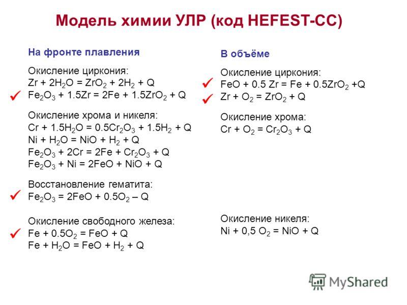 Модель химии УЛР (код HEFEST-СС) На фронте плавления Окисление циркония: Zr + 2H 2 O = ZrO 2 + 2H 2 + Q Fe 2 O 3 + 1.5Zr = 2Fe + 1.5ZrO 2 + Q Окисление хрома и никеля: Сr + 1.5H 2 O = 0.5Сr 2 O 3 + 1.5H 2 + Q Ni + H 2 O = NiO + H 2 + Q Fe 2 O 3 + 2Cr