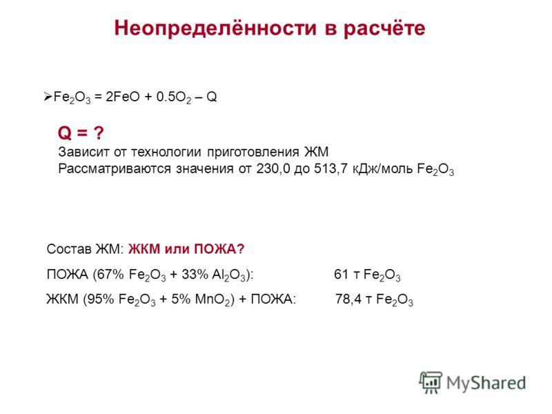 Неопределённости в расчёте Fe 2 O 3 = 2FeO + 0.5O 2 – Q Q = ? Зависит от технологии приготовления ЖМ Рассматриваются значения от 230,0 до 513,7 кДж/моль Fe 2 O 3 Состав ЖМ: ЖКМ или ПОЖА? ПОЖА (67% Fe 2 O 3 + 33% Al 2 O 3 ): 61 т Fe 2 O 3 ЖКМ (95% Fe