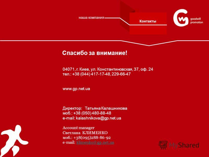 Спасибо за внимание! 04071, г. Киев, ул. Константиновская, 37, оф. 24 тел.: +38 (044) 417-17-48, 229-66-47 www.gp.net.ua Директор: Татьяна Калашникова моб.: +38 (050) 480-88-48 е-mail: kalashnikova@gp.net.ua Аccount manager Светлана КЛИМЕНКО моб.: +3