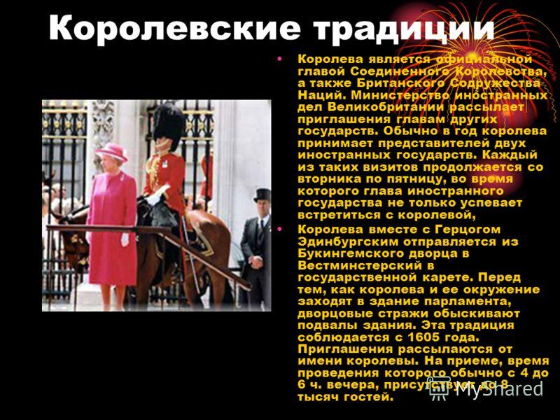 Королевские традиции Королева является официальной главой Соединенного Королевства, а также Британского Содружества Наций. Министерство иностранных дел Великобритании рассылает приглашения главам других государств. Обычно в год королева принимает пре