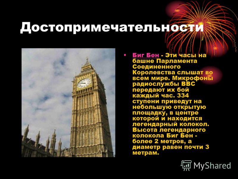 Достопримечательности Биг Бен - Эти часы на башне Парламента Соединенного Королевства слышат во всем мире. Микрофоны радиослужбы ВВС передают их бой каждый час. 334 ступени приведут на небольшую открытую площадку, в центре которой и находится легенда
