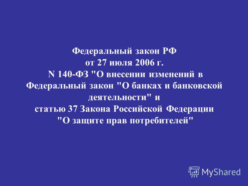 Федеральный закон РФ от 27 июля 2006 г. N 140-ФЗ О внесении изменений в Федеральный закон О банках и банковской деятельности и статью 37 Закона Российской Федерации О защите прав потребителей