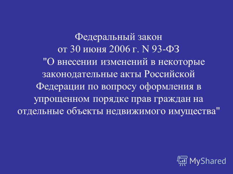 Федеральный закон от 30 июня 2006 г. N 93-ФЗ О внесении изменений в некоторые законодательные акты Российской Федерации по вопросу оформления в упрощенном порядке прав граждан на отдельные объекты недвижимого имущества