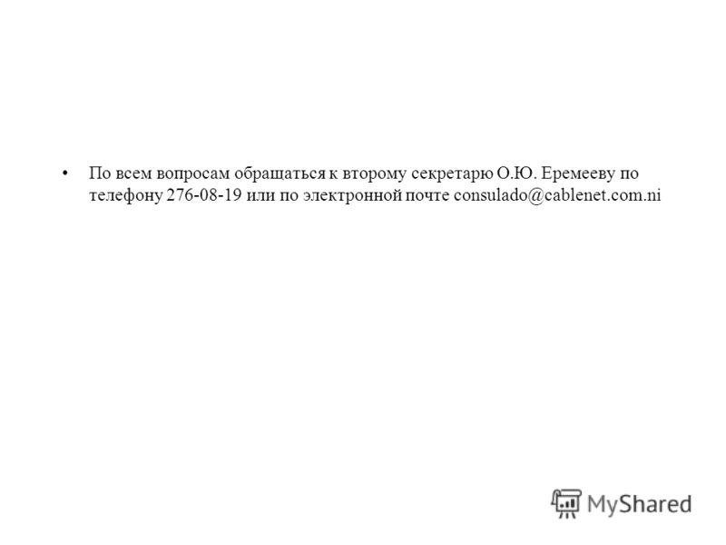 По всем вопросам обращаться к второму секретарю О.Ю. Еремееву по телефону 276-08-19 или по электронной почте consulado@cablenet.com.ni