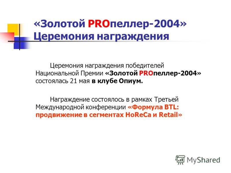 «Золотой PROпеллер-2004» Церемония награждения Церемония награждения победителей Национальной Премии «Золотой PROпеллер-2004» состоялась 21 мая в клубе Опиум. Награждение состоялось в рамках Третьей Международной конференции «Формула BTL: продвижение