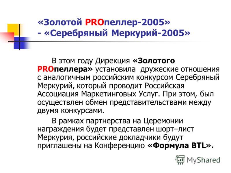 «Золотой PROпеллер-2005» - «Серебряный Меркурий-2005» В этом году Дирекция «Золотого PROпеллера» установила дружеские отношения с аналогичным российским конкурсом Серебряный Меркурий, который проводит Российская Ассоциация Маркетинговых Услуг. При эт