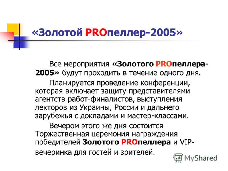 «Золотой PROпеллер-2005» Все мероприятия «Золотого PROпеллера- 2005» будут проходить в течение одного дня. Планируется проведение конференции, которая включает защиту представителями агентств работ-финалистов, выступления лекторов из Украины, России