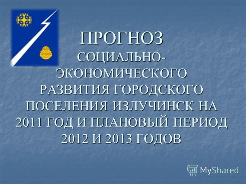 ПРОГНОЗ СОЦИАЛЬНО- ЭКОНОМИЧЕСКОГО РАЗВИТИЯ ГОРОДСКОГО ПОСЕЛЕНИЯ ИЗЛУЧИНСК НА 2011 ГОД И ПЛАНОВЫЙ ПЕРИОД 2012 И 2013 ГОДОВ