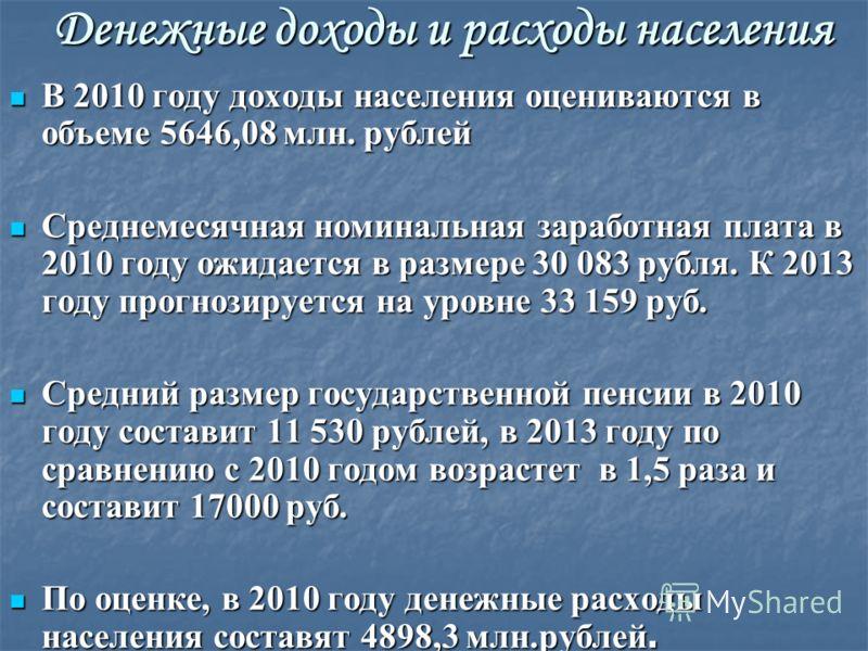 Денежные доходы и расходы населения В 2010 году доходы населения оцениваются в объеме 5646,08 млн. рублей В 2010 году доходы населения оцениваются в объеме 5646,08 млн. рублей Среднемесячная номинальная заработная плата в 2010 году ожидается в размер