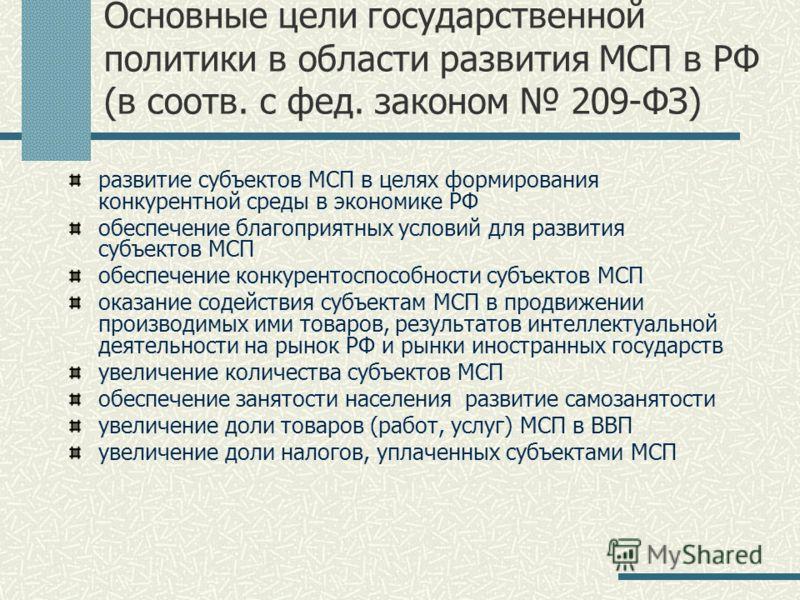 Основные цели государственной политики в области развития МСП в РФ (в соотв. с фед. законом 209-ФЗ) развитие субъектов МСП в целях формирования конкурентной среды в экономике РФ обеспечение благоприятных условий для развития субъектов МСП обеспечение